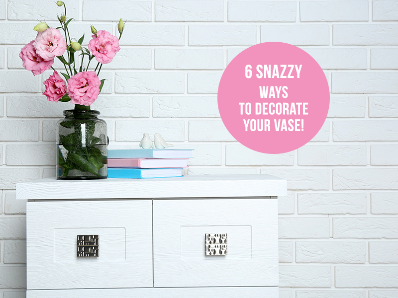6 Snazzy Ways To Decorate Your Vase!